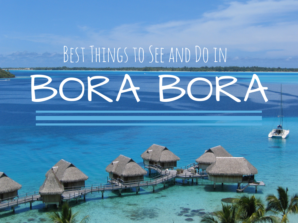 BORA BORA: Best Things to See and Do • A Passion and A ...