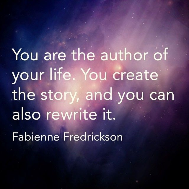 You are the author of your life.  You create the story and you can also rewrite it.